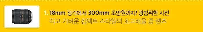 1) 18mm 광각에서 300mm 초망원까지! 광범위한 시선, 작고 가벼운 컴팩트 스타일의 초고배율 줌 렌즈