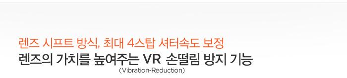 렌즈 시프트 방식, 최대 4스탑 셔터속도 보정 렌즈의 가치를 높여주는 VR(Vibration-Reduction) 손떨림 방지 기능