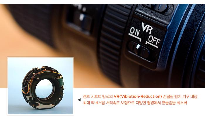 렌즈 시프트 방식의 VR(Vibration-Reduction) 손떨림 방지 기구 내장 최대 약 4스탑 셔터속도 보정으로 다양한 촬영에서 흔들림을 최소화