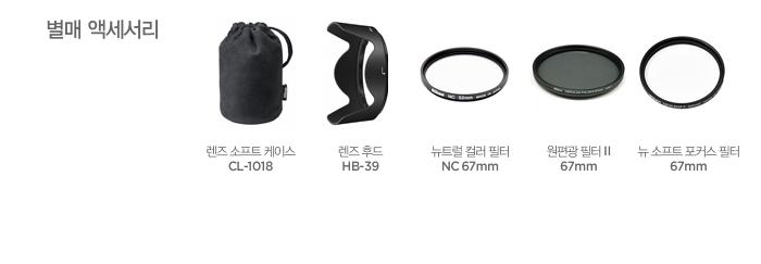 별매 액세서리: 렌즈 소프트 케이스 CL-1018, 렌즈 후드 HB-39, 뉴트럴 컬러 필터 NC 67mm, 원편광 필터 II 67mm, 뉴 소프트 포커스 필터 67mm